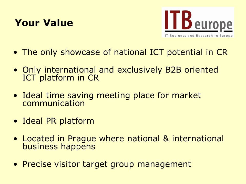Your Value The only showcase of national ICT potential in CR Only international and exclusively B2B oriented ICT platform in CR Ideal time saving meet