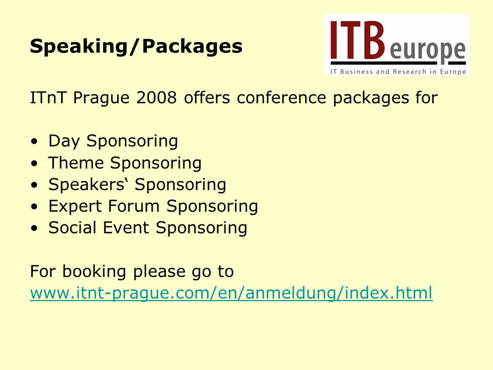 Speaking/Packages ITnT Prague 2008 offers conference packages for Day Sponsoring Theme Sponsoring Speakers' Sponsoring Expert Forum Sponsoring Social