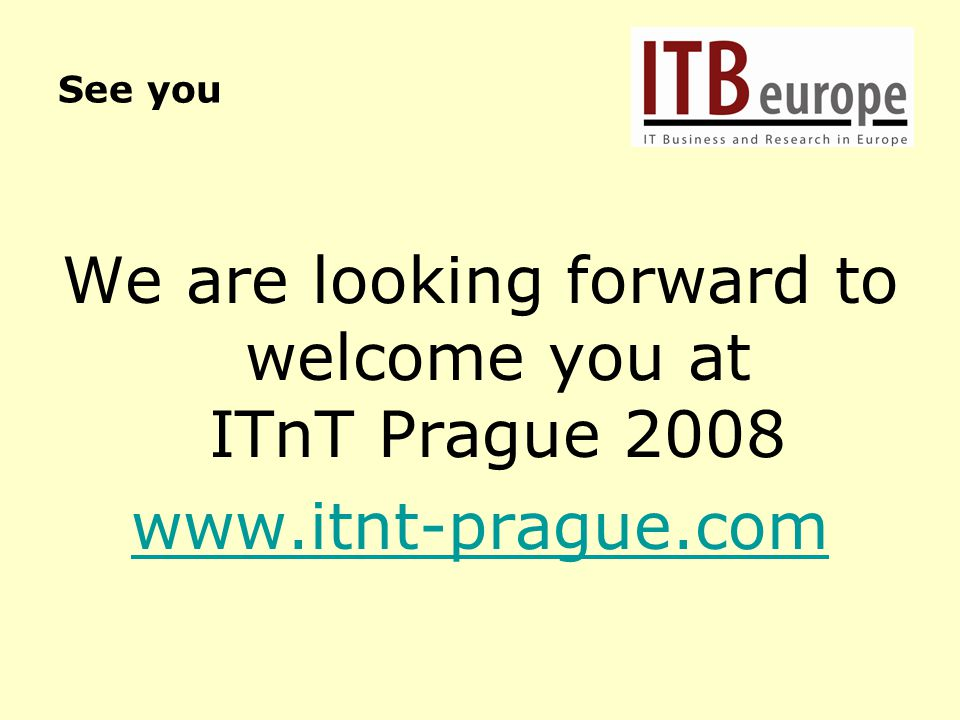 See you We are looking forward to welcome you at ITnT Prague 2008 www.itnt-prague.com