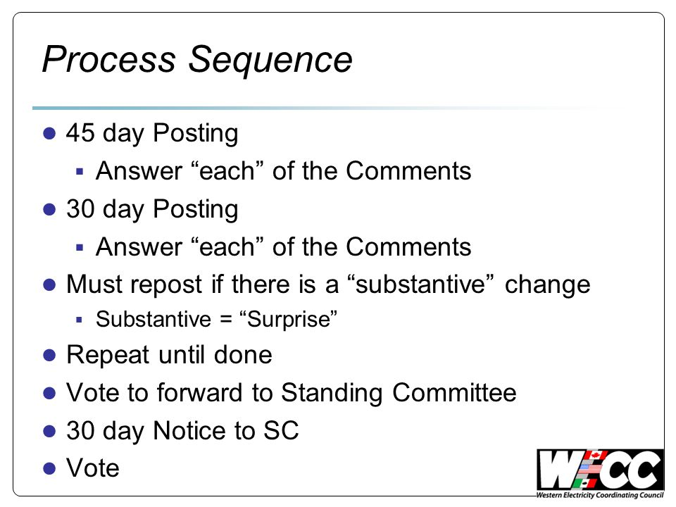 Process Sequence ● 45 day Posting  Answer each of the Comments ● 30 day Posting  Answer each of the Comments ● Must repost if there is a substantive change  Substantive = Surprise ● Repeat until done ● Vote to forward to Standing Committee ● 30 day Notice to SC ● Vote