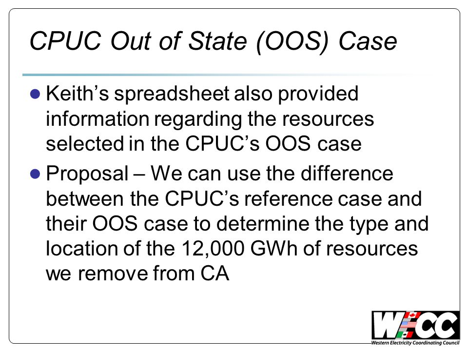 CPUC Out of State (OOS) Case ● Keith's spreadsheet also provided information regarding the resources selected in the CPUC's OOS case ● Proposal – We can use the difference between the CPUC's reference case and their OOS case to determine the type and location of the 12,000 GWh of resources we remove from CA