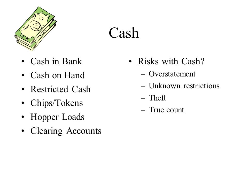 Cash Cash in Bank Cash on Hand Restricted Cash Chips/Tokens Hopper Loads Clearing Accounts Risks with Cash? –Overstatement –Unknown restrictions –Thef