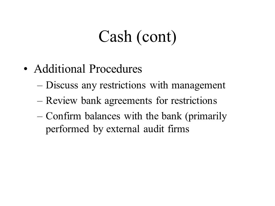 Cash (cont) Additional Procedures –Discuss any restrictions with management –Review bank agreements for restrictions –Confirm balances with the bank (
