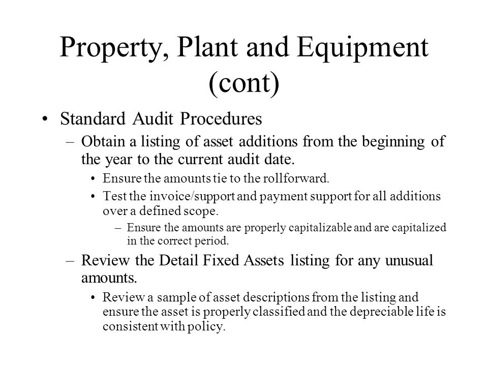 Property, Plant and Equipment (cont) Standard Audit Procedures –Obtain a listing of asset additions from the beginning of the year to the current audi