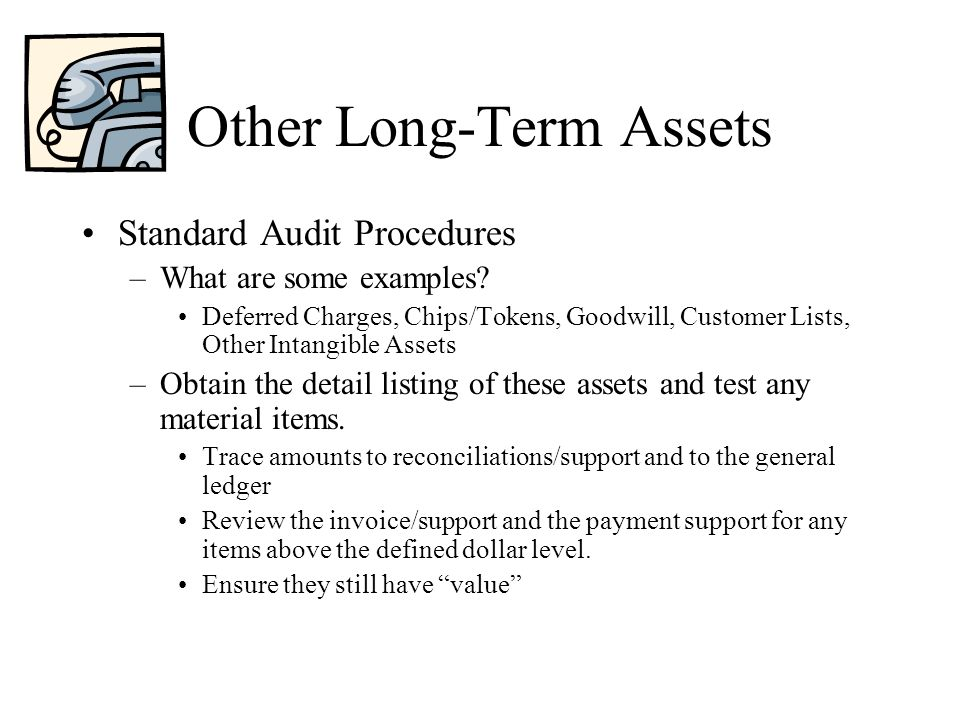Other Long-Term Assets Standard Audit Procedures –What are some examples? Deferred Charges, Chips/Tokens, Goodwill, Customer Lists, Other Intangible A