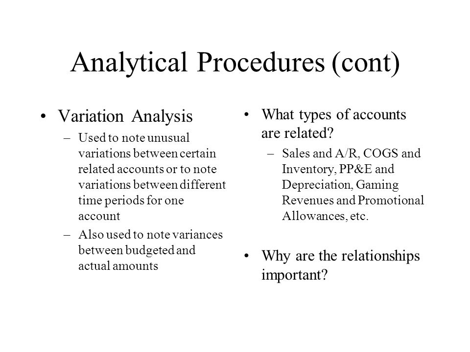 Analytical Procedures (cont) Variation Analysis –Used to note unusual variations between certain related accounts or to note variations between differ