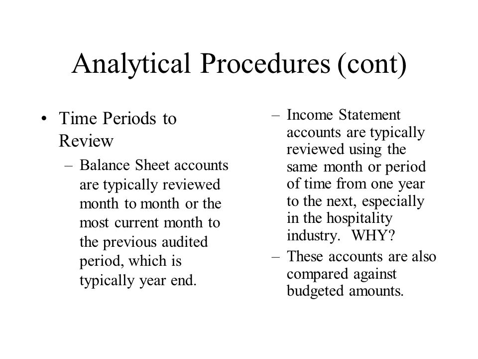 Analytical Procedures (cont) Time Periods to Review –Balance Sheet accounts are typically reviewed month to month or the most current month to the pre