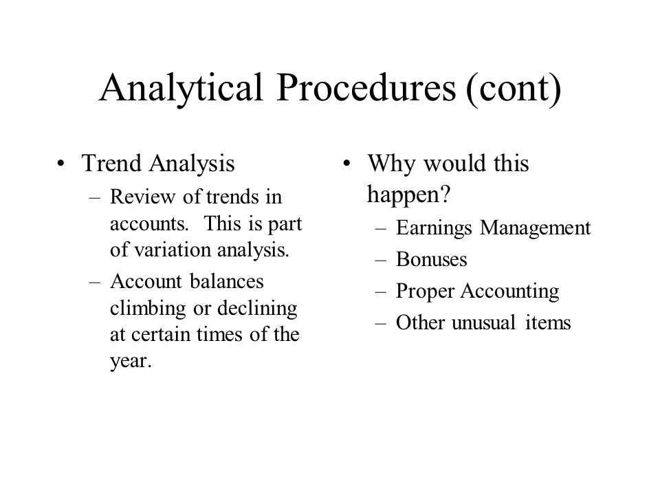 Analytical Procedures (cont) Trend Analysis –Review of trends in accounts. This is part of variation analysis. –Account balances climbing or declining