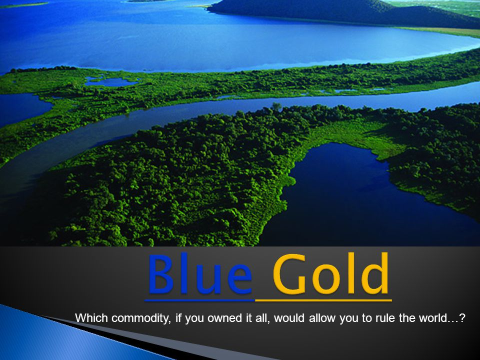 Blue Gold Which commodity, if you owned it all, would allow you to rule the world…