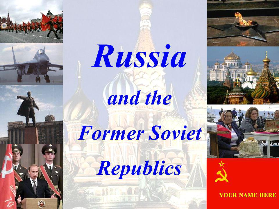 Russia and the Former Soviet Republics YOUR NAME HERE