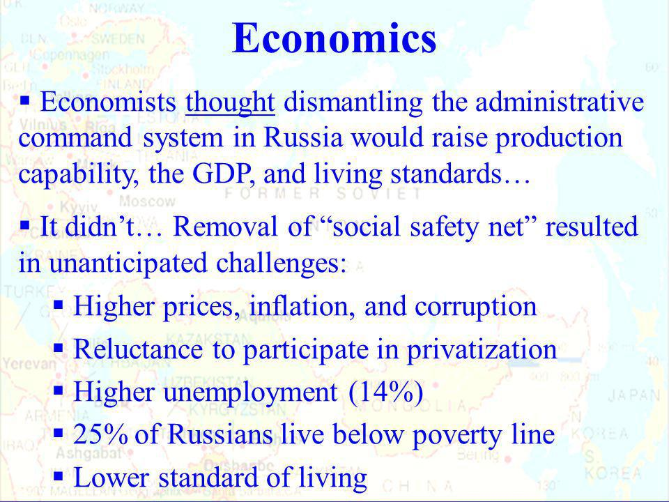 Economics  Economists thought dismantling the administrative command system in Russia would raise production capability, the GDP, and living standards…  It didn't… Removal of social safety net resulted in unanticipated challenges:  Higher prices, inflation, and corruption  Reluctance to participate in privatization  Higher unemployment (14%)  25% of Russians live below poverty line  Lower standard of living