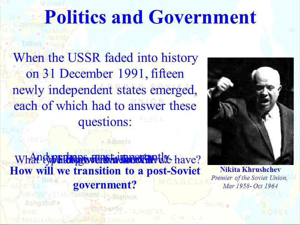 When the USSR faded into history on 31 December 1991, fifteen newly independent states emerged, each of which had to answer these questions: Politics and Government Nikita Khrushchev Premier of the Soviet Union, Mar 1958- Oct 1964 What type of government will we have.