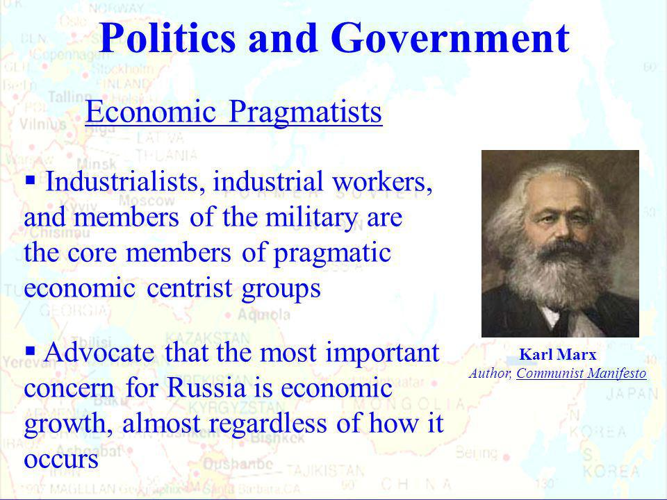 Economic Pragmatists  Industrialists, industrial workers, and members of the military are the core members of pragmatic economic centrist groups  Advocate that the most important concern for Russia is economic growth, almost regardless of how it occurs Politics and Government Karl Marx Author, Communist Manifesto