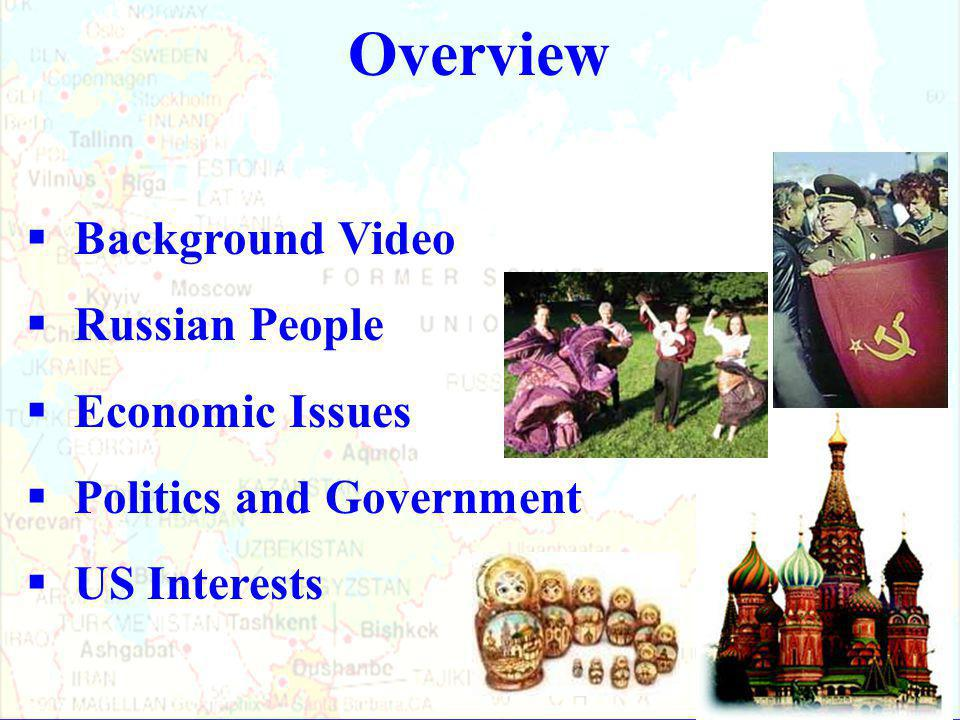 Overview  Background Video  Russian People  Economic Issues  Politics and Government  US Interests