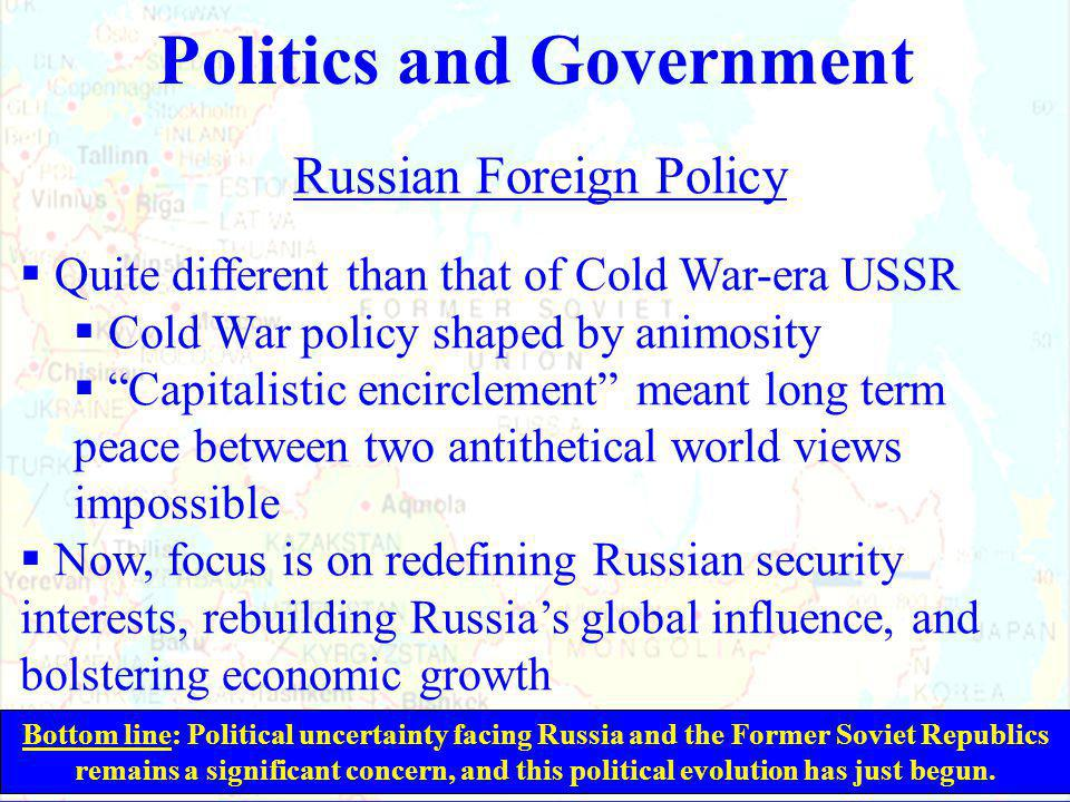 Politics and Government Russian Foreign Policy  Quite different than that of Cold War-era USSR  Cold War policy shaped by animosity  Capitalistic encirclement meant long term peace between two antithetical world views impossible  Now, focus is on redefining Russian security interests, rebuilding Russia's global influence, and bolstering economic growth Bottom line: Political uncertainty facing Russia and the Former Soviet Republics remains a significant concern, and this political evolution has just begun.