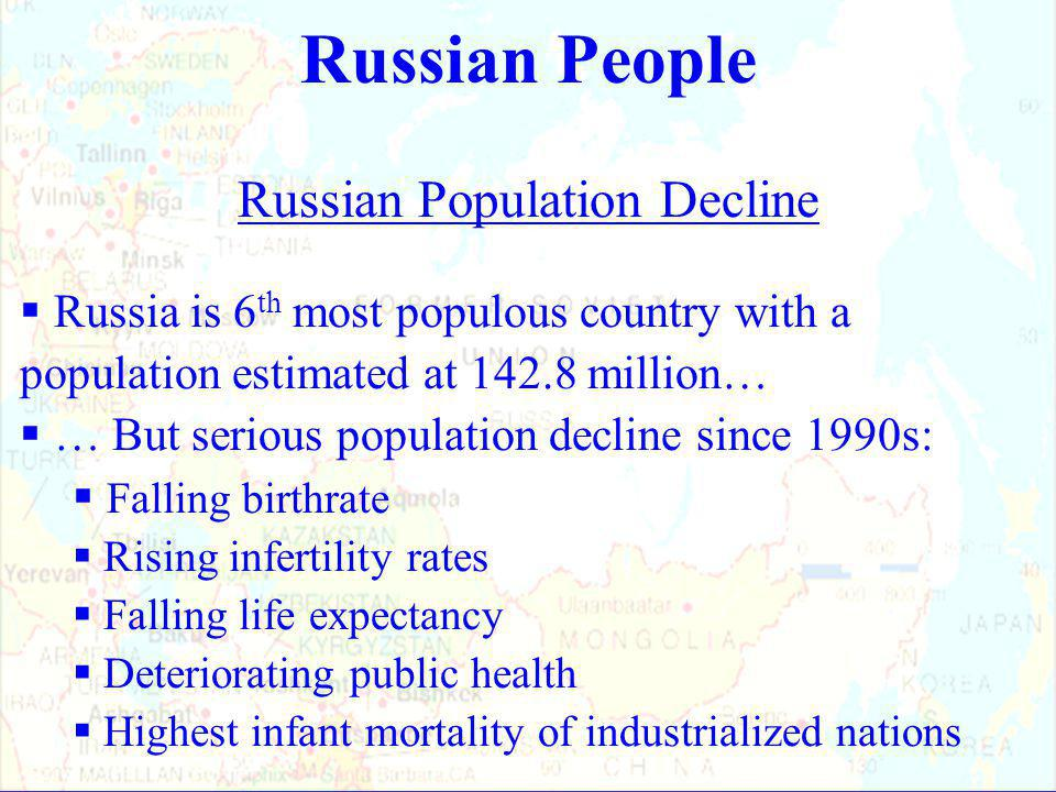 Russian Population Decline  Russia is 6 th most populous country with a population estimated at 142.8 million…  … But serious population decline since 1990s:  Falling birthrate  Rising infertility rates  Falling life expectancy  Deteriorating public health  Highest infant mortality of industrialized nations Russian People