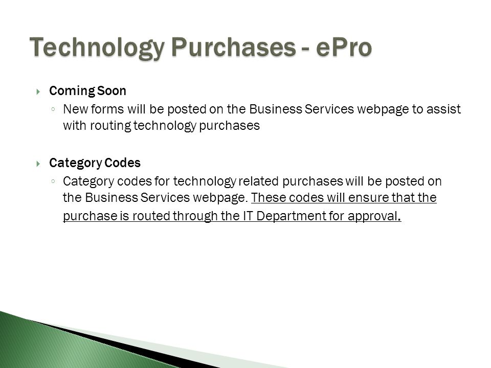  Coming Soon ◦ New forms will be posted on the Business Services webpage to assist with routing technology purchases  Category Codes ◦ Category codes for technology related purchases will be posted on the Business Services webpage.
