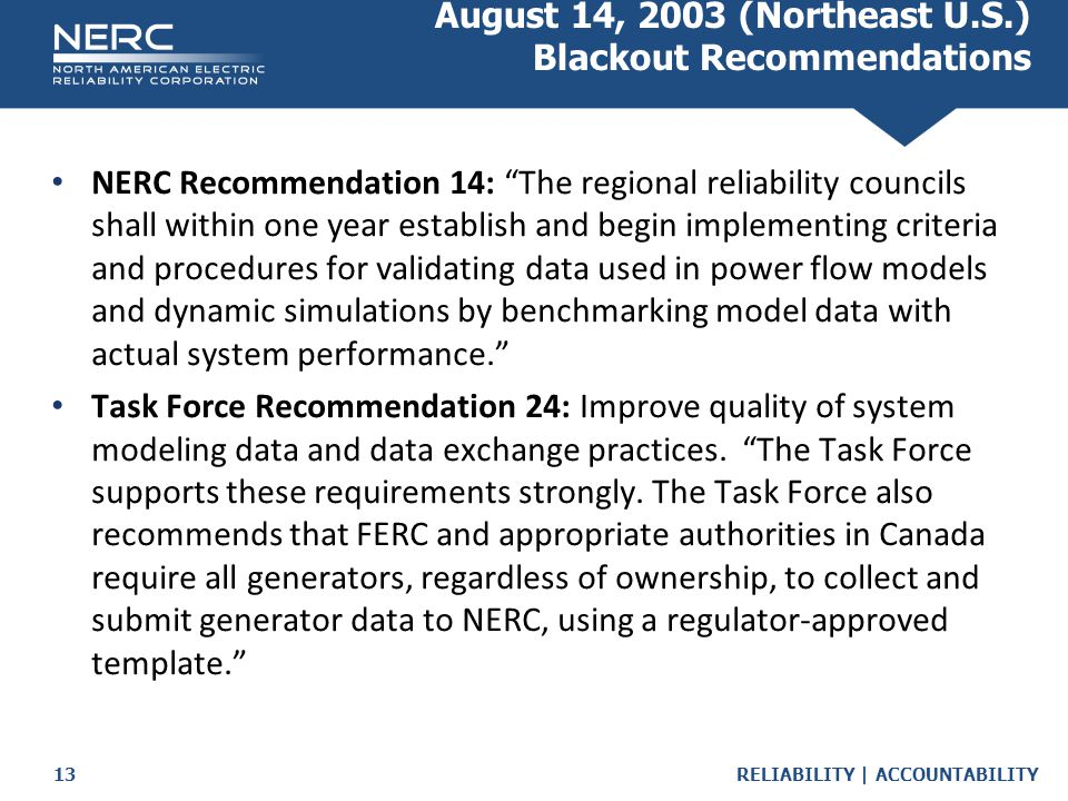 RELIABILITY | ACCOUNTABILITY13 August 14, 2003 (Northeast U.S.) Blackout Recommendations NERC Recommendation 14: The regional reliability councils shall within one year establish and begin implementing criteria and procedures for validating data used in power flow models and dynamic simulations by benchmarking model data with actual system performance. Task Force Recommendation 24: Improve quality of system modeling data and data exchange practices.