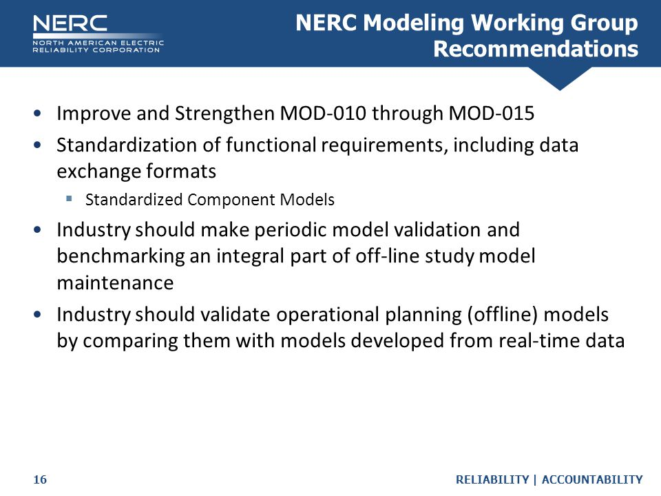 RELIABILITY | ACCOUNTABILITY16 Improve and Strengthen MOD-010 through MOD-015 Standardization of functional requirements, including data exchange formats  Standardized Component Models Industry should make periodic model validation and benchmarking an integral part of off-line study model maintenance Industry should validate operational planning (offline) models by comparing them with models developed from real-time data NERC Modeling Working Group Recommendations