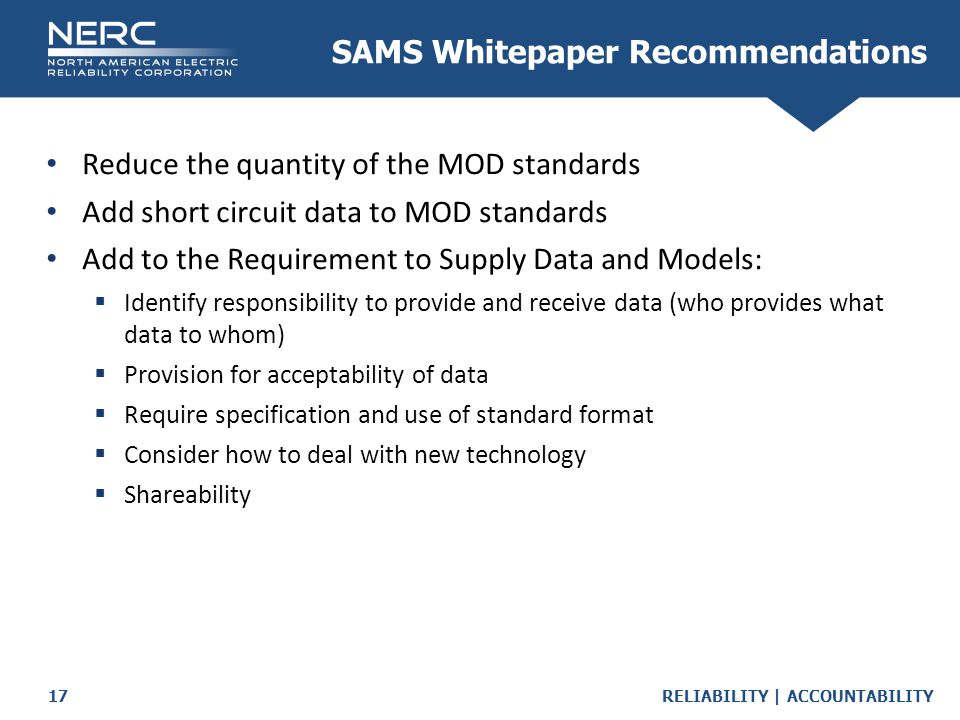 RELIABILITY | ACCOUNTABILITY17 SAMS Whitepaper Recommendations Reduce the quantity of the MOD standards Add short circuit data to MOD standards Add to the Requirement to Supply Data and Models:  Identify responsibility to provide and receive data (who provides what data to whom)  Provision for acceptability of data  Require specification and use of standard format  Consider how to deal with new technology  Shareability
