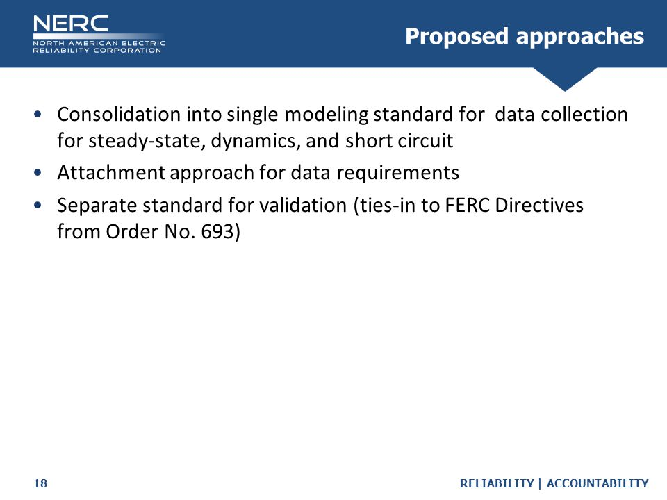 RELIABILITY | ACCOUNTABILITY18 Consolidation into single modeling standard for data collection for steady-state, dynamics, and short circuit Attachment approach for data requirements Separate standard for validation (ties-in to FERC Directives from Order No.