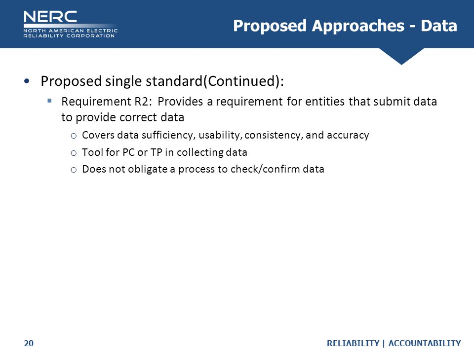 RELIABILITY | ACCOUNTABILITY20 Proposed single standard(Continued):  Requirement R2: Provides a requirement for entities that submit data to provide correct data o Covers data sufficiency, usability, consistency, and accuracy o Tool for PC or TP in collecting data o Does not obligate a process to check/confirm data Proposed Approaches - Data