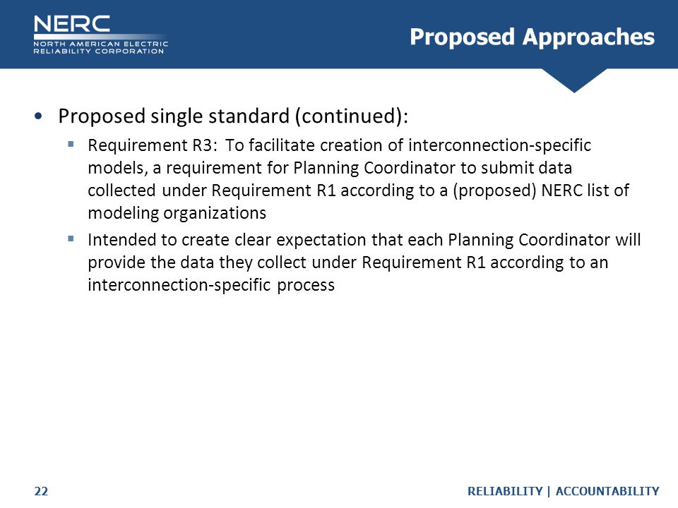 RELIABILITY | ACCOUNTABILITY22 Proposed single standard (continued):  Requirement R3: To facilitate creation of interconnection-specific models, a requirement for Planning Coordinator to submit data collected under Requirement R1 according to a (proposed) NERC list of modeling organizations  Intended to create clear expectation that each Planning Coordinator will provide the data they collect under Requirement R1 according to an interconnection-specific process Proposed Approaches