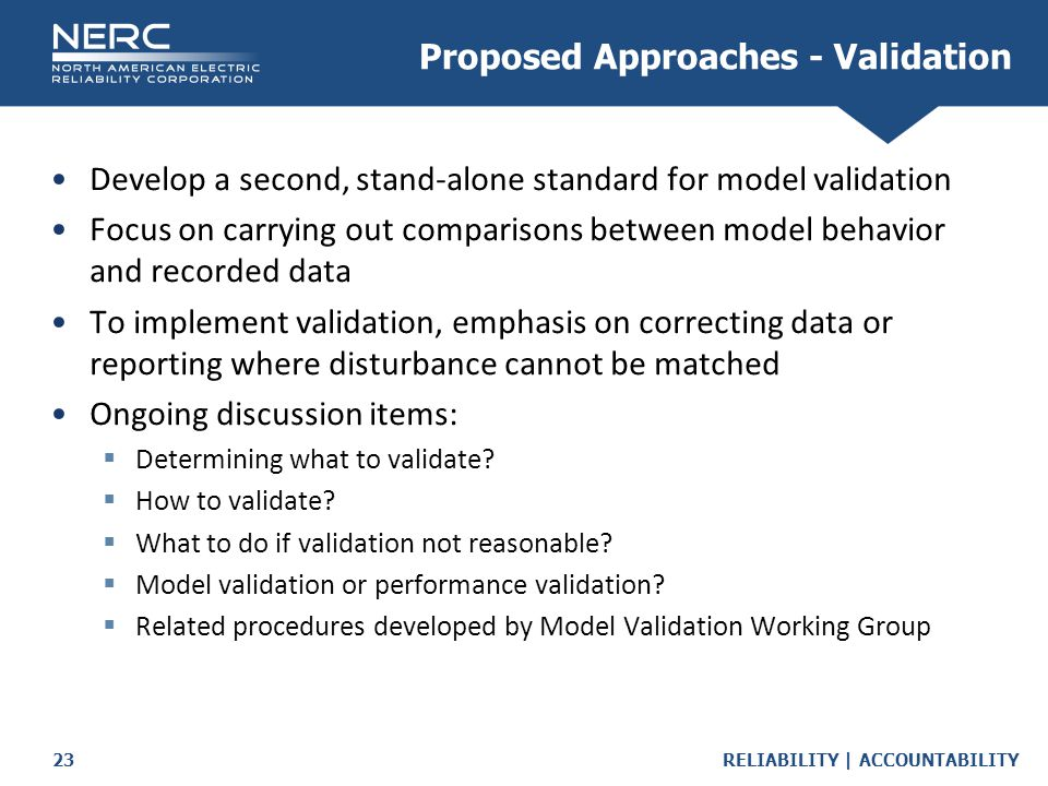 RELIABILITY | ACCOUNTABILITY23 Develop a second, stand-alone standard for model validation Focus on carrying out comparisons between model behavior and recorded data To implement validation, emphasis on correcting data or reporting where disturbance cannot be matched Ongoing discussion items:  Determining what to validate.
