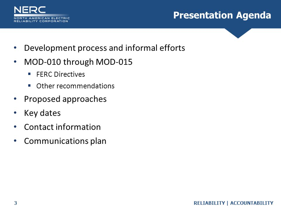 RELIABILITY | ACCOUNTABILITY3 Presentation Agenda Development process and informal efforts MOD-010 through MOD-015  FERC Directives  Other recommendations Proposed approaches Key dates Contact information Communications plan