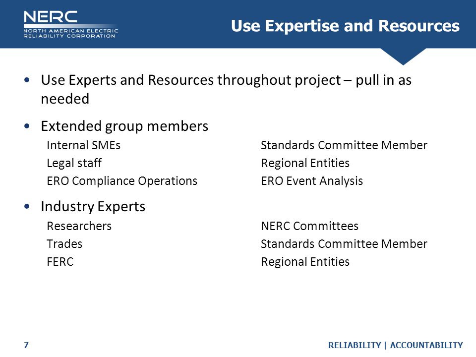 RELIABILITY | ACCOUNTABILITY7 Use Expertise and Resources Use Experts and Resources throughout project – pull in as needed Extended group members Internal SMEsStandards Committee Member Legal staffRegional Entities ERO Compliance OperationsERO Event Analysis Industry Experts ResearchersNERC Committees TradesStandards Committee Member FERCRegional Entities