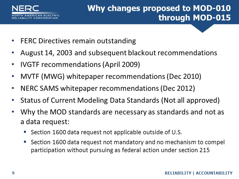 RELIABILITY | ACCOUNTABILITY9 Why changes proposed to MOD-010 through MOD-015 FERC Directives remain outstanding August 14, 2003 and subsequent blackout recommendations IVGTF recommendations (April 2009) MVTF (MWG) whitepaper recommendations (Dec 2010) NERC SAMS whitepaper recommendations (Dec 2012) Status of Current Modeling Data Standards (Not all approved) Why the MOD standards are necessary as standards and not as a data request:  Section 1600 data request not applicable outside of U.S.