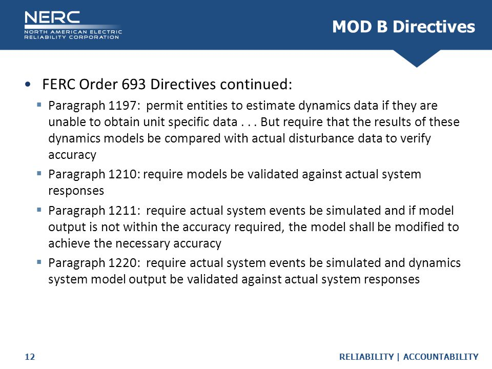 RELIABILITY | ACCOUNTABILITY12 FERC Order 693 Directives continued:  Paragraph 1197: permit entities to estimate dynamics data if they are unable to obtain unit specific data...