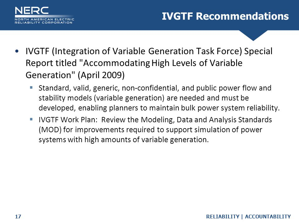 RELIABILITY | ACCOUNTABILITY17 IVGTF (Integration of Variable Generation Task Force) Special Report titled Accommodating High Levels of Variable Generation (April 2009)  Standard, valid, generic, non-confidential, and public power flow and stability models (variable generation) are needed and must be developed, enabling planners to maintain bulk power system reliability.