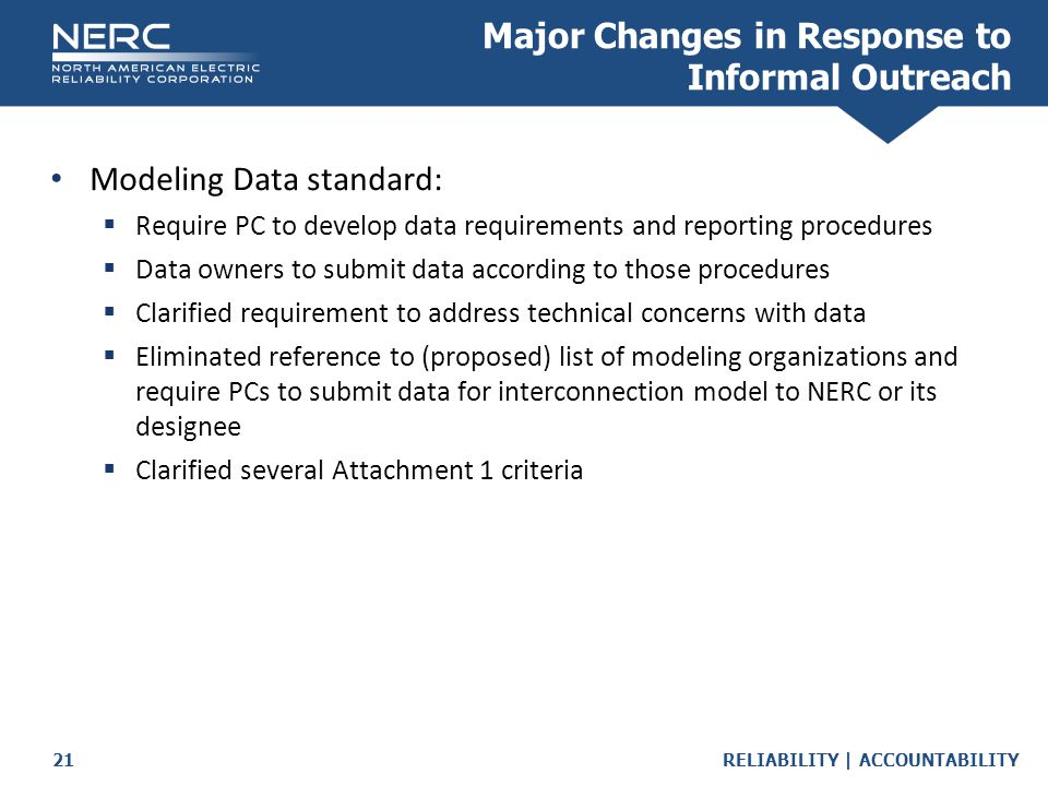 RELIABILITY | ACCOUNTABILITY21 Major Changes in Response to Informal Outreach Modeling Data standard:  Require PC to develop data requirements and reporting procedures  Data owners to submit data according to those procedures  Clarified requirement to address technical concerns with data  Eliminated reference to (proposed) list of modeling organizations and require PCs to submit data for interconnection model to NERC or its designee  Clarified several Attachment 1 criteria
