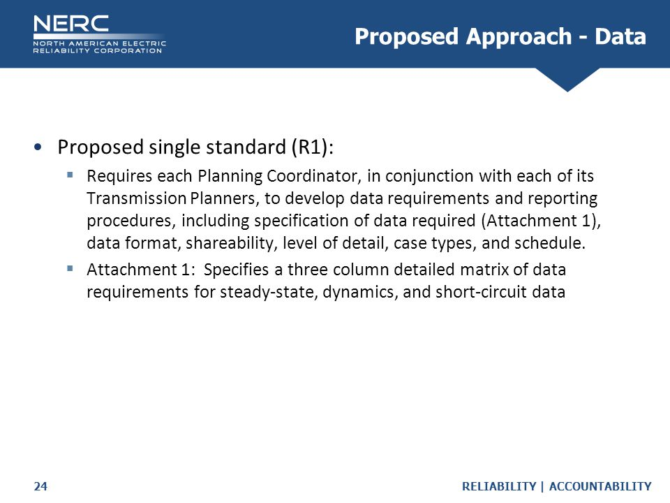 RELIABILITY | ACCOUNTABILITY24 Proposed single standard (R1):  Requires each Planning Coordinator, in conjunction with each of its Transmission Planners, to develop data requirements and reporting procedures, including specification of data required (Attachment 1), data format, shareability, level of detail, case types, and schedule.