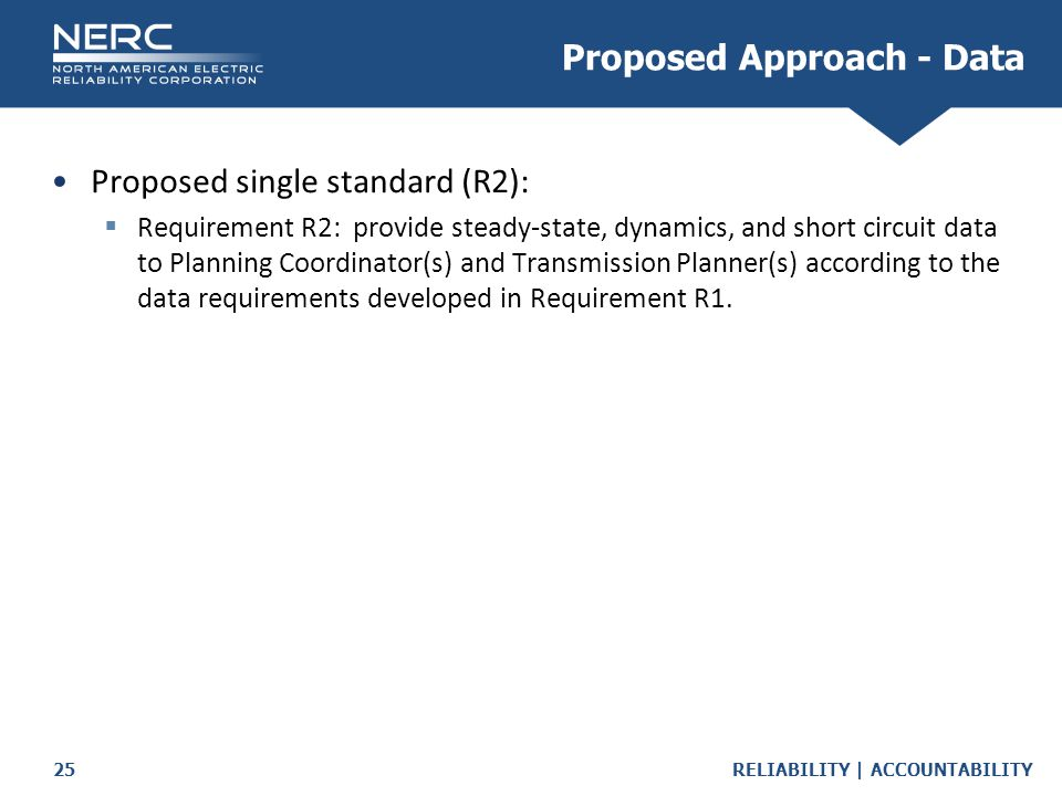 RELIABILITY | ACCOUNTABILITY25 Proposed single standard (R2):  Requirement R2: provide steady-state, dynamics, and short circuit data to Planning Coordinator(s) and Transmission Planner(s) according to the data requirements developed in Requirement R1.