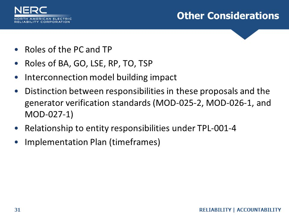 RELIABILITY | ACCOUNTABILITY31 Roles of the PC and TP Roles of BA, GO, LSE, RP, TO, TSP Interconnection model building impact Distinction between responsibilities in these proposals and the generator verification standards (MOD-025-2, MOD-026-1, and MOD-027-1) Relationship to entity responsibilities under TPL-001-4 Implementation Plan (timeframes) Other Considerations