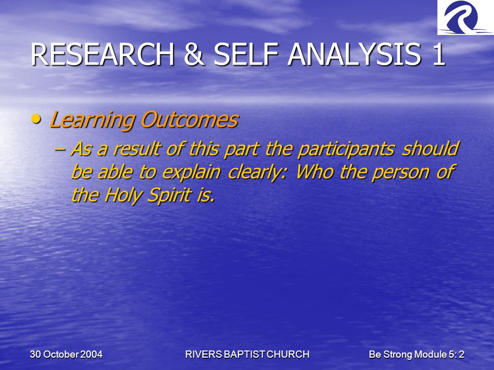 30 October 2004RIVERS BAPTIST CHURCHBe Strong Module 5: 2 RESEARCH & SELF ANALYSIS 1 Learning Outcomes Learning Outcomes –As a result of this part the participants should be able to explain clearly: Who the person of the Holy Spirit is.