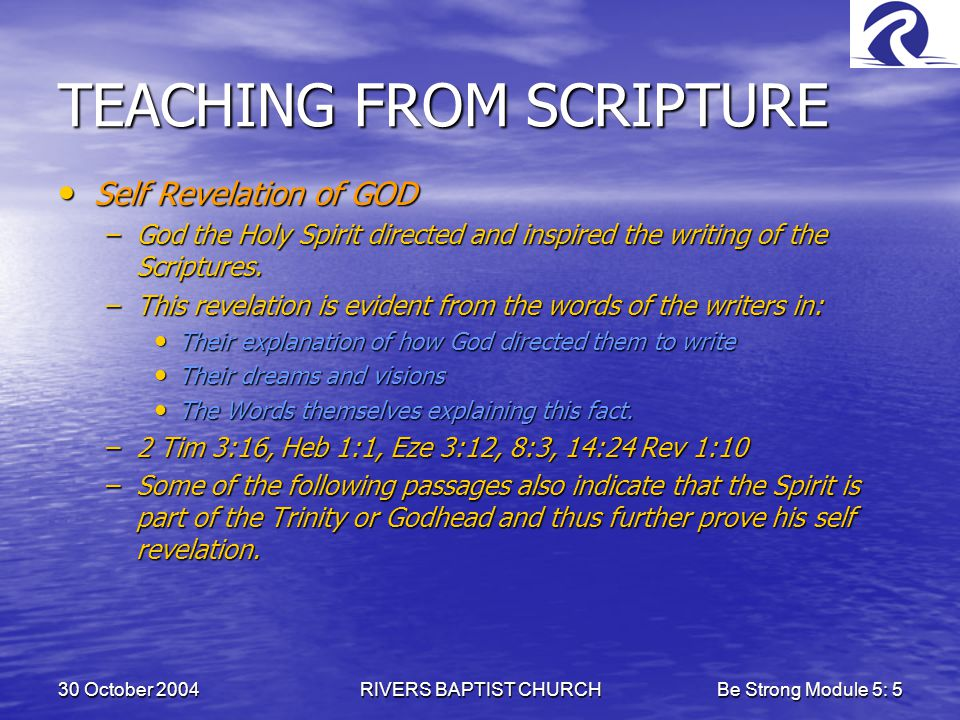 30 October 2004RIVERS BAPTIST CHURCHBe Strong Module 5: 5 TEACHING FROM SCRIPTURE Self Revelation of GOD Self Revelation of GOD –God the Holy Spirit directed and inspired the writing of the Scriptures.