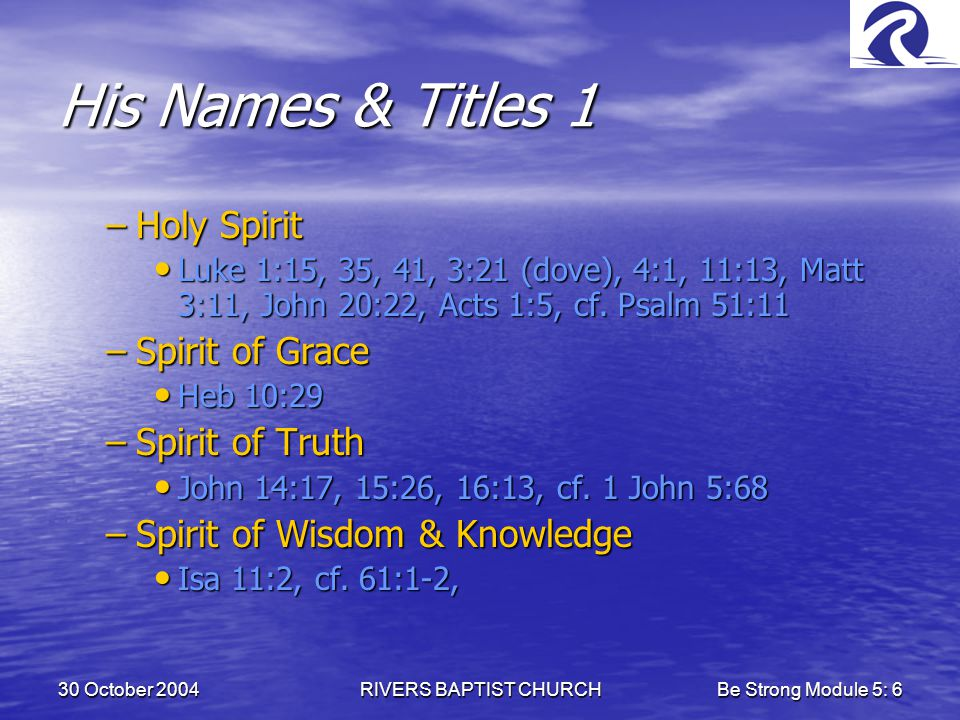 30 October 2004RIVERS BAPTIST CHURCHBe Strong Module 5: 6 His Names & Titles 1 –Holy Spirit Luke 1:15, 35, 41, 3:21 (dove), 4:1, 11:13, Matt 3:11, John 20:22, Acts 1:5, cf.