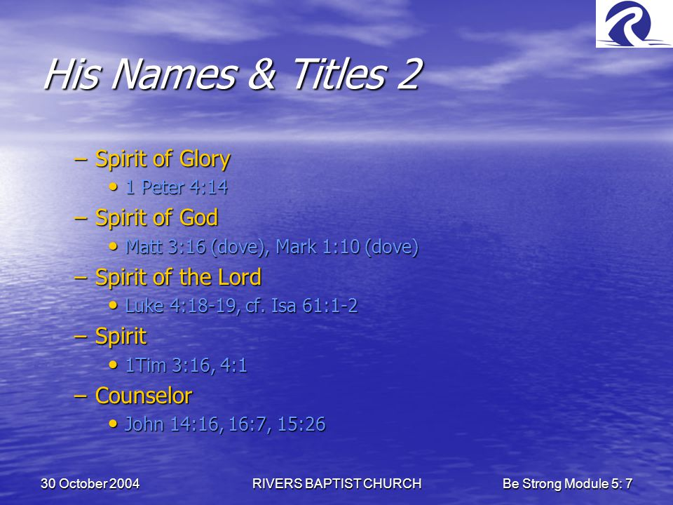 30 October 2004RIVERS BAPTIST CHURCHBe Strong Module 5: 7 His Names & Titles 2 –Spirit of Glory 1 Peter 4:14 1 Peter 4:14 –Spirit of God Matt 3:16 (dove), Mark 1:10 (dove) Matt 3:16 (dove), Mark 1:10 (dove) –Spirit of the Lord Luke 4:18-19, cf.