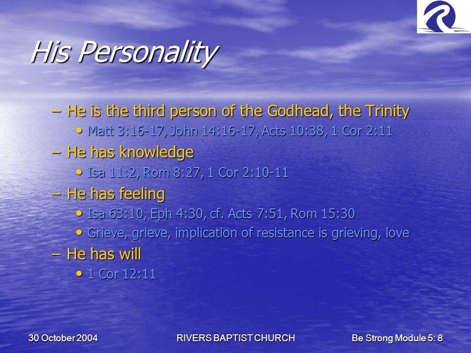 30 October 2004RIVERS BAPTIST CHURCHBe Strong Module 5: 8 His Personality –He is the third person of the Godhead, the Trinity Matt 3:16-17, John 14:16-17, Acts 10:38, 1 Cor 2:11 Matt 3:16-17, John 14:16-17, Acts 10:38, 1 Cor 2:11 –He has knowledge Isa 11:2, Rom 8:27, 1 Cor 2:10-11 Isa 11:2, Rom 8:27, 1 Cor 2:10-11 –He has feeling Isa 63:10, Eph 4:30, cf.