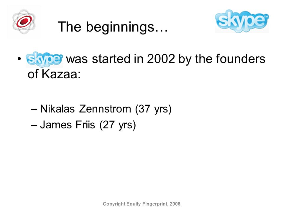 Copyright Equity Fingerprint, 2006 The beginnings… Skype was started in 2002 by the founders of Kazaa: –Nikalas Zennstrom (37 yrs) –James Friis (27 yrs)