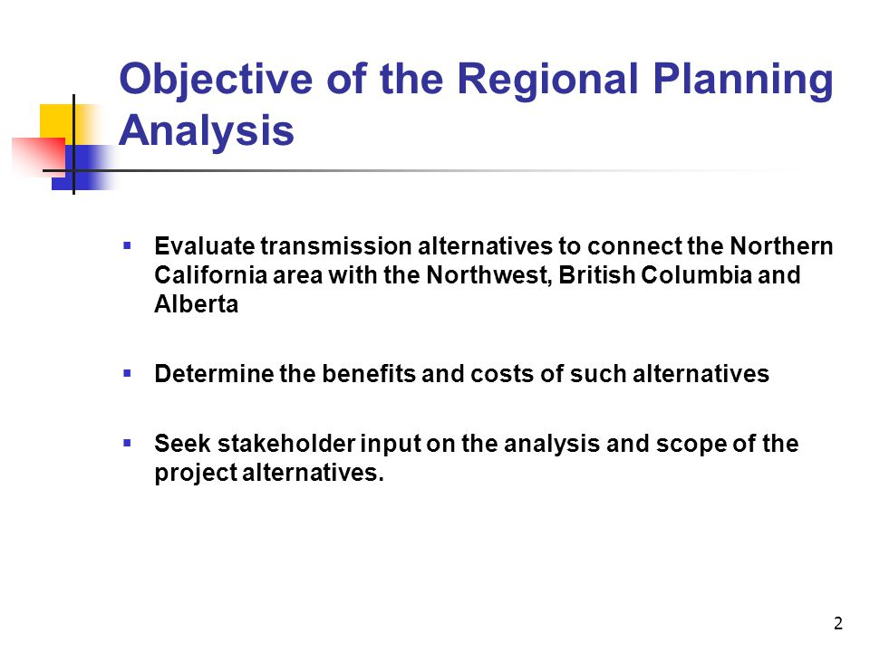 2 Objective of the Regional Planning Analysis  Evaluate transmission alternatives to connect the Northern California area with the Northwest, British