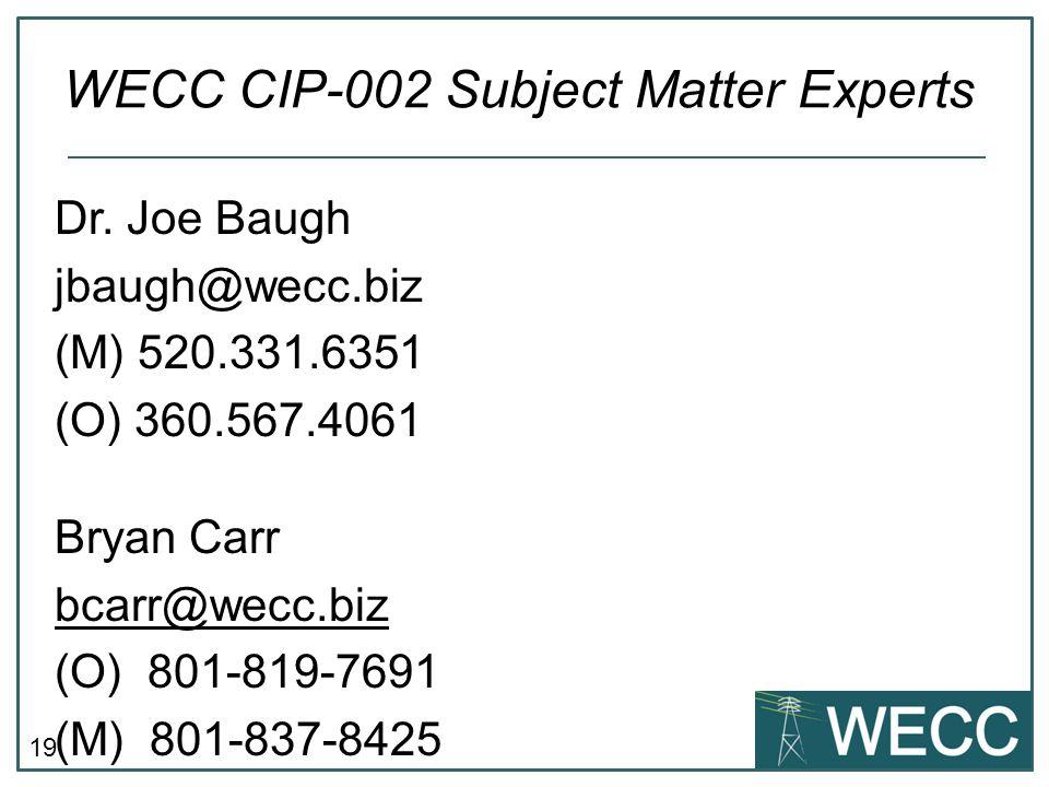 19 Dr. Joe Baugh jbaugh@wecc.biz (M) 520.331.6351 (O) 360.567.4061 Bryan Carr bcarr@wecc.biz (O) 801-819-7691 (M) 801-837-8425 WECC CIP-002 Subject Ma