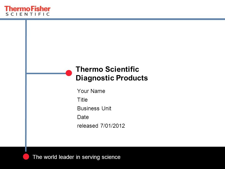 1 The world leader in serving science Your Name Title Business Unit Date released 7/01/2012 Thermo Scientific Diagnostic Products