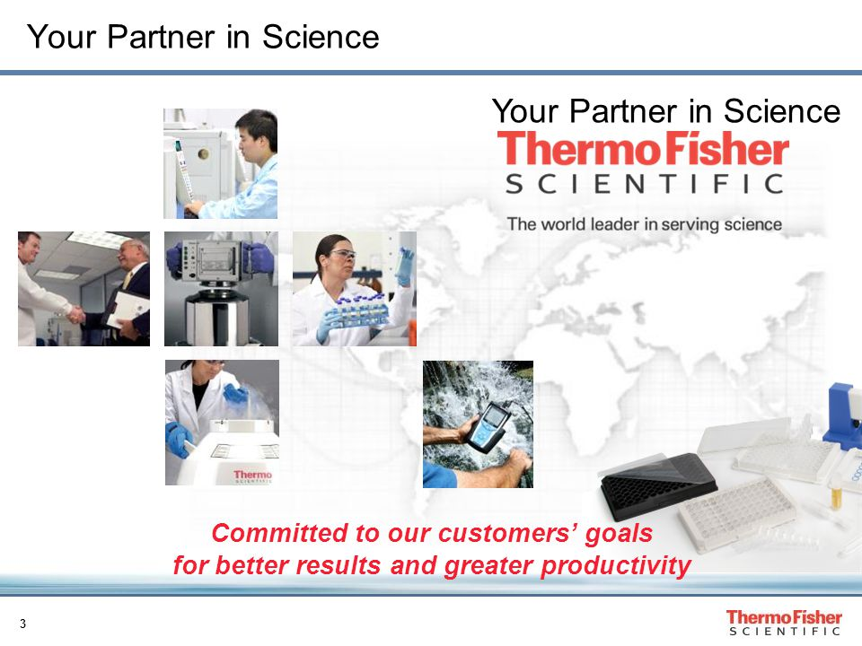 3 Your Partner in Science Committed to our customers' goals for better results and greater productivity