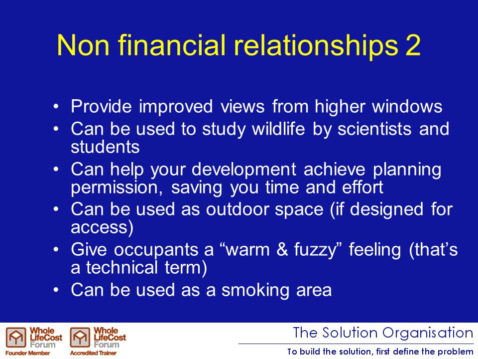 Non financial relationships 2 Provide improved views from higher windows Can be used to study wildlife by scientists and students Can help your development achieve planning permission, saving you time and effort Can be used as outdoor space (if designed for access) Give occupants a warm & fuzzy feeling (that's a technical term) Can be used as a smoking area