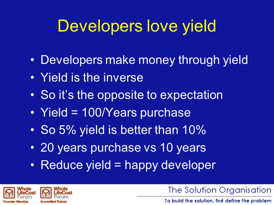Developers love yield Developers make money through yield Yield is the inverse So it's the opposite to expectation Yield = 100/Years purchase So 5% yield is better than 10% 20 years purchase vs 10 years Reduce yield = happy developer