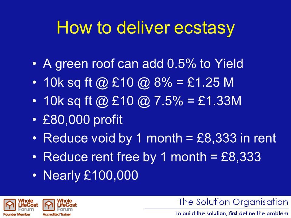 How to deliver ecstasy A green roof can add 0.5% to Yield 10k sq ft @ £10 @ 8% = £1.25 M 10k sq ft @ £10 @ 7.5% = £1.33M £80,000 profit Reduce void by 1 month = £8,333 in rent Reduce rent free by 1 month = £8,333 Nearly £100,000